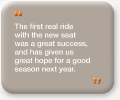 """The first real ride with the new seat was a great success, and has given us great hope for a good season next year."""