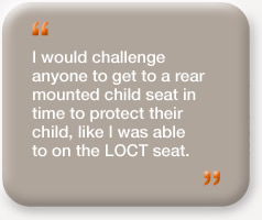 """I would challenge anyone to get a rear mounted child seat in time to protect their child, like I was able to on the LOCT seat."""